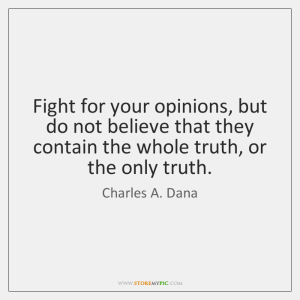Fight for your opinions, but do not believe that they contain the ...