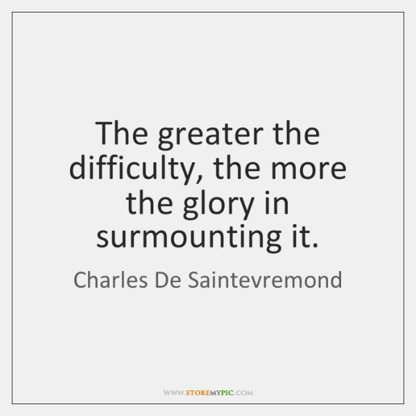 The greater the difficulty, the more the glory in surmounting it.