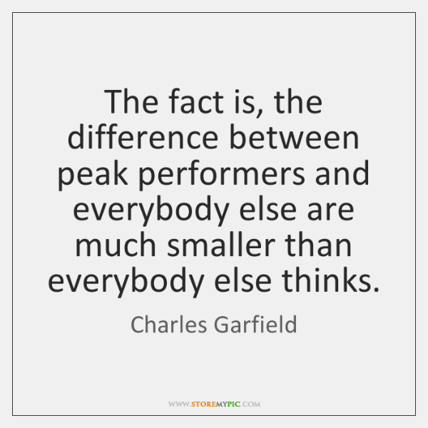 The fact is, the difference between peak performers and everybody else are ...