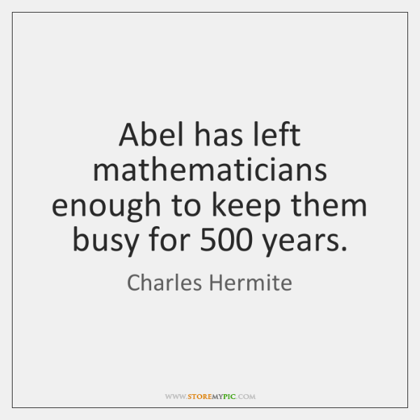 Abel has left mathematicians enough to keep them busy for 500 years.