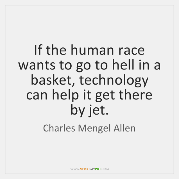 If the human race wants to go to hell in a basket, ...