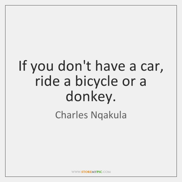 If you don't have a car, ride a bicycle or a donkey.
