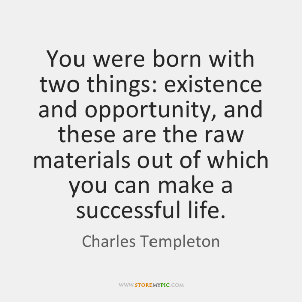 You were born with two things: existence and opportunity, and these are ...