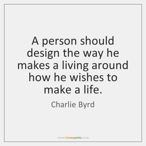 A person should design the way he makes a living around how ...