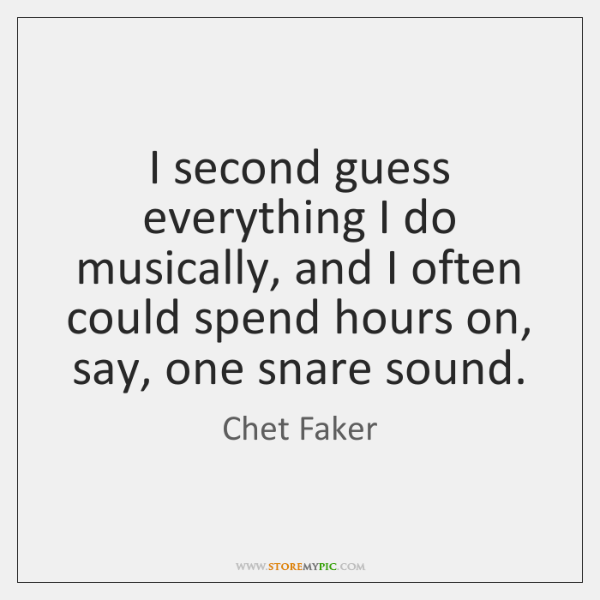 I second guess everything I do musically, and I often could spend ...
