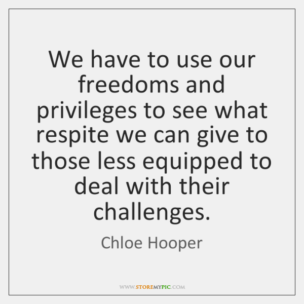 We have to use our freedoms and privileges to see what respite ...