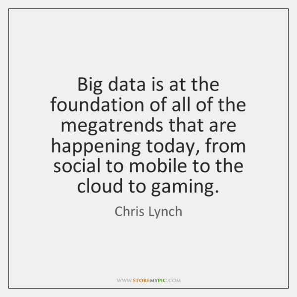 Big data is at the foundation of all of the megatrends that ...