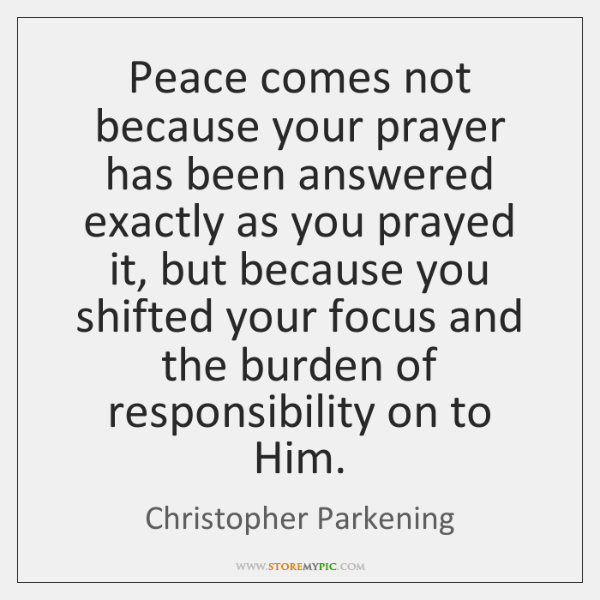 Peace comes not because your prayer has been answered exactly as you ...