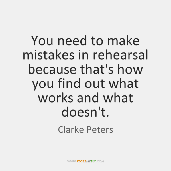 You need to make mistakes in rehearsal because that's how you find ...