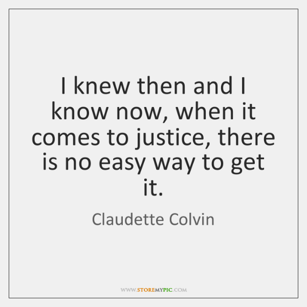 I knew then and I know now, when it comes to justice, ...