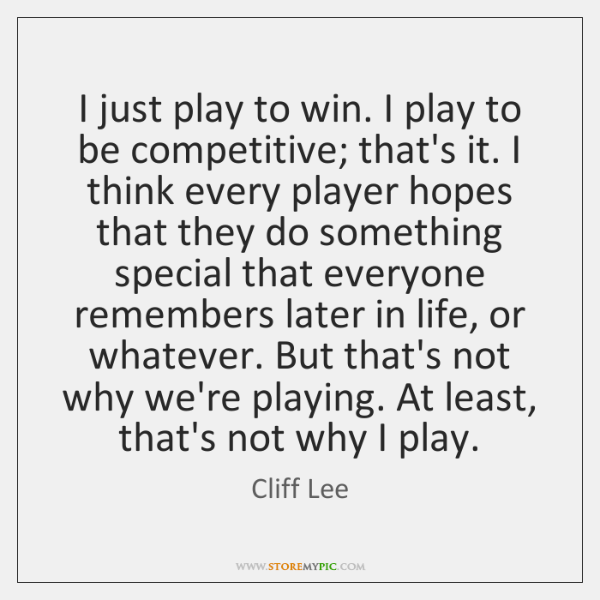 I just play to win. I play to be competitive; that's it. ...