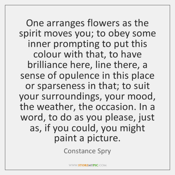 One arranges flowers as the spirit moves you; to obey some inner ...