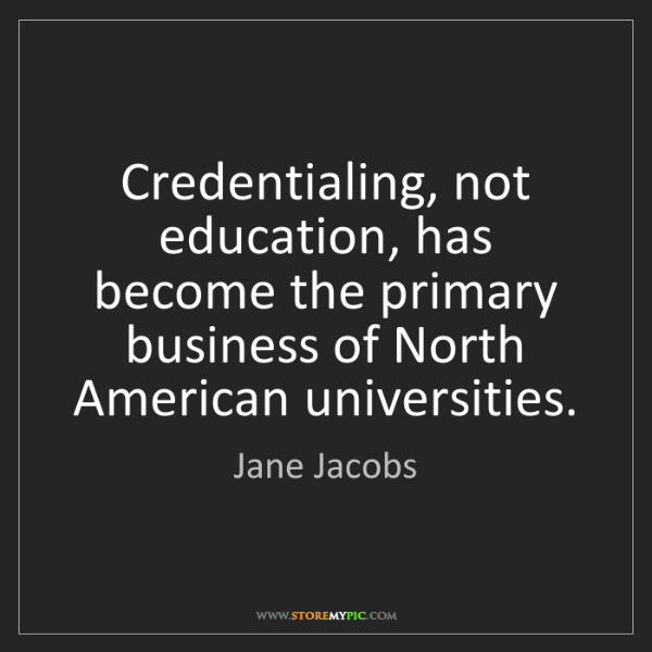 Jane Jacobs: Credentialing, not education, has become the primary...