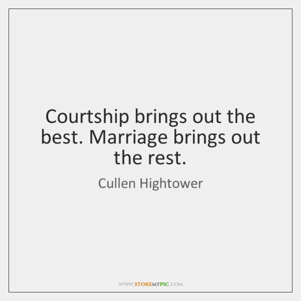 Courtship brings out the best. Marriage brings out the rest.