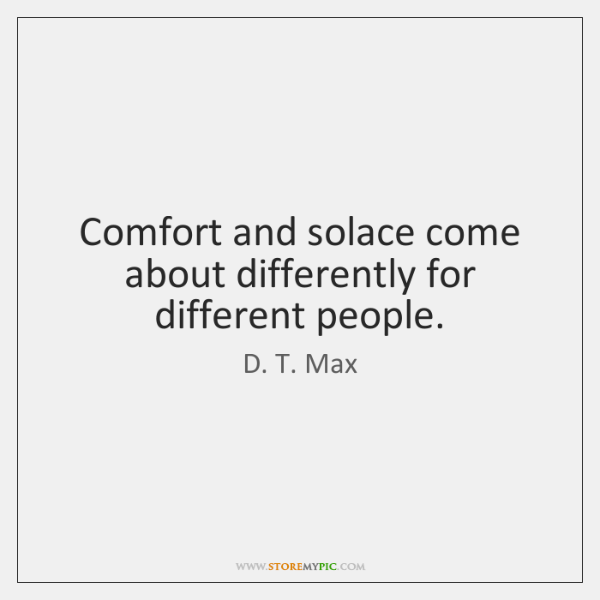 Comfort and solace come about differently for different people.