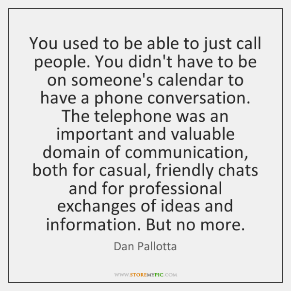 You used to be able to just call people. You didn't have ...