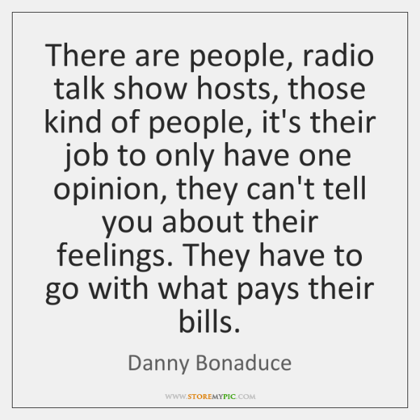 There are people, radio talk show hosts, those kind of people, it's ...