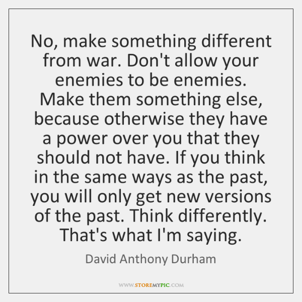 No, make something different from war. Don't allow your enemies to be ...