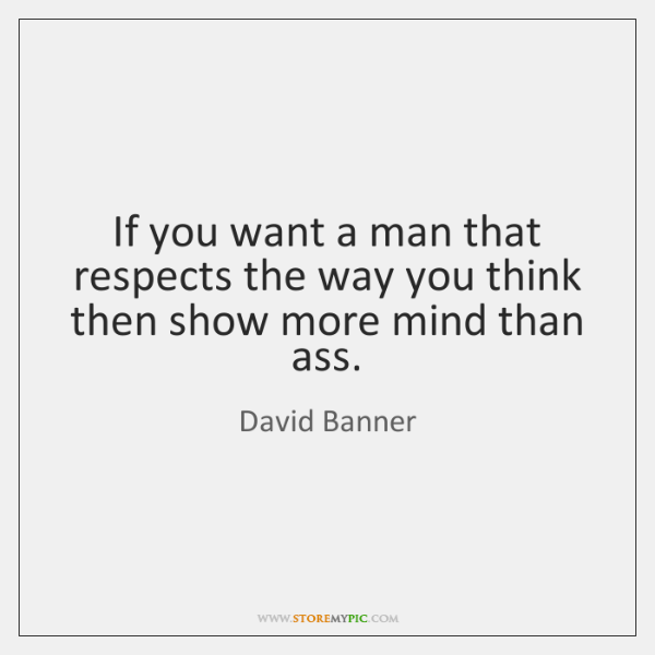 If you want a man that respects the way you think then ...