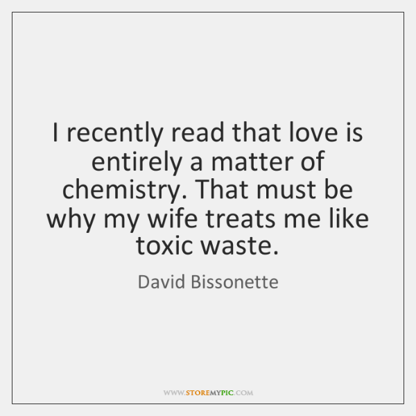 I recently read that love is entirely a matter of chemistry. That ...