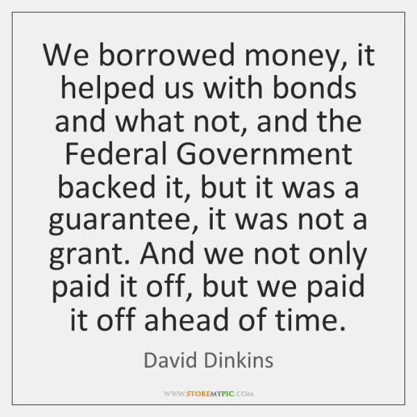 We borrowed money, it helped us with bonds and what not, and ...