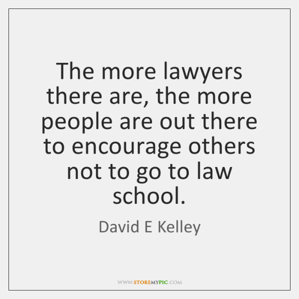 The more lawyers there are, the more people are out there to ...