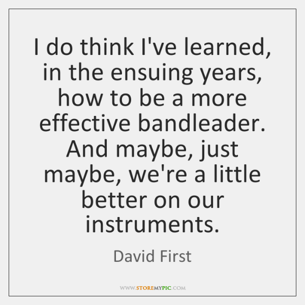 I do think I've learned, in the ensuing years, how to be ...