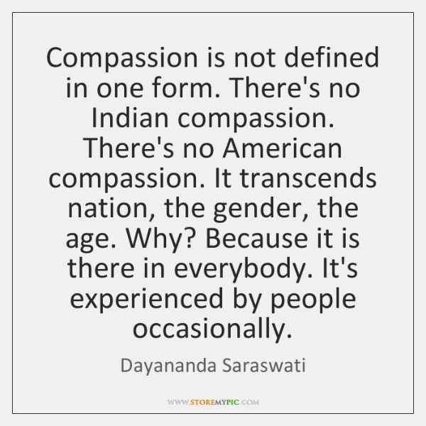 Compassion is not defined in one form. There's no Indian compassion. There's ...