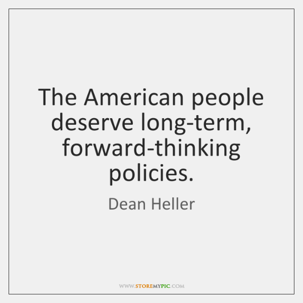 The American people deserve long-term, forward-thinking policies.