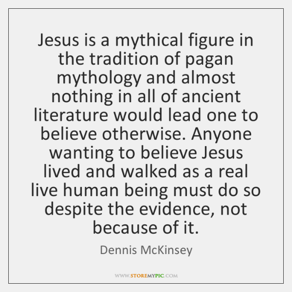 Jesus is a mythical figure in the tradition of pagan mythology and ...