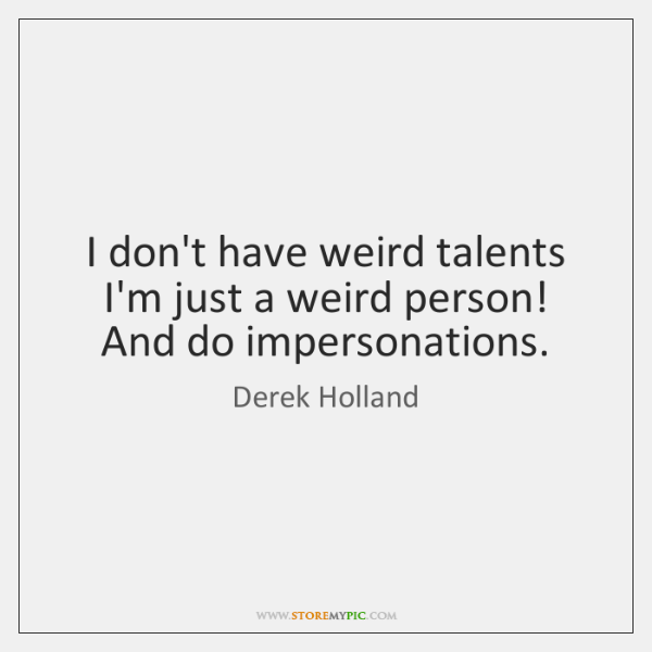 I don't have weird talents I'm just a weird person! And do ...