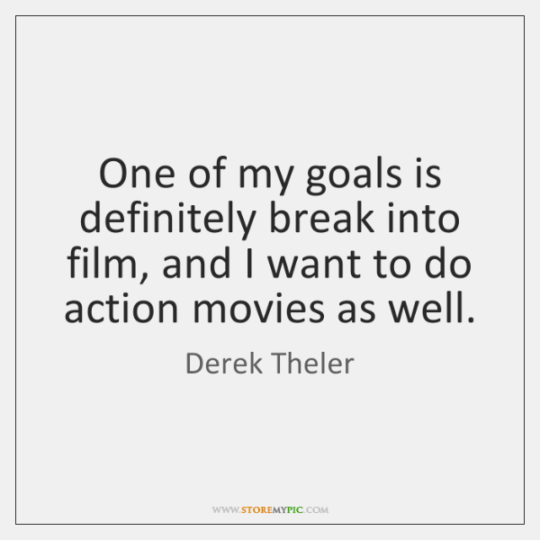 One of my goals is definitely break into film, and I want ...