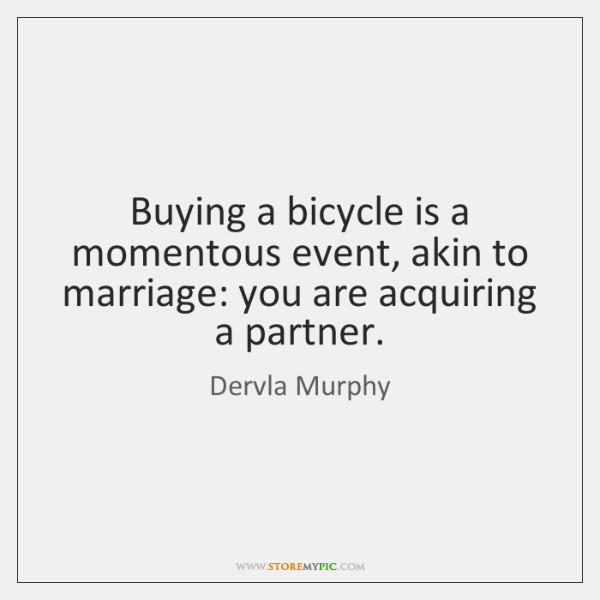 Buying a bicycle is a momentous event, akin to marriage: you are ...