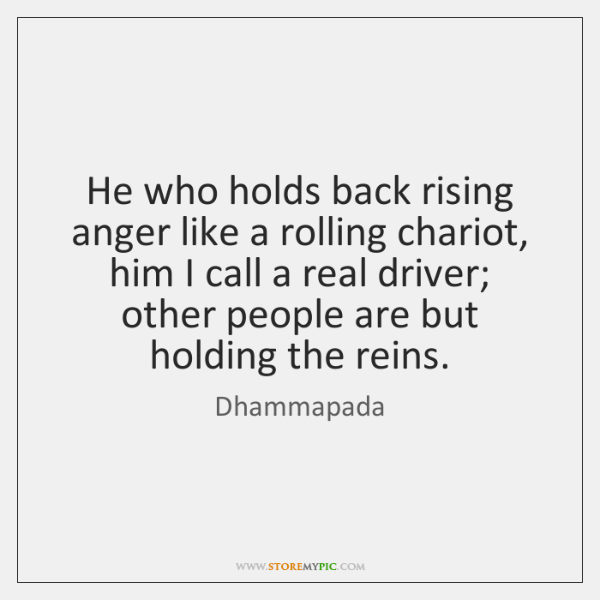 He who holds back rising anger like a rolling chariot, him I ...