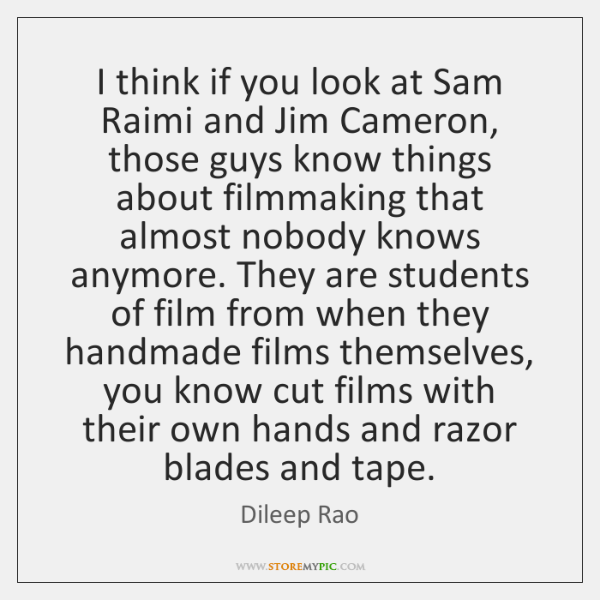 I think if you look at Sam Raimi and Jim Cameron, those ...