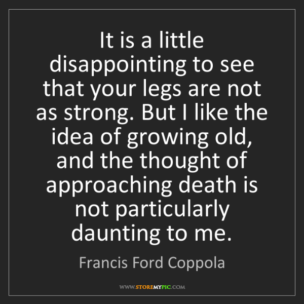 Francis Ford Coppola: It is a little disappointing to see that your legs are...