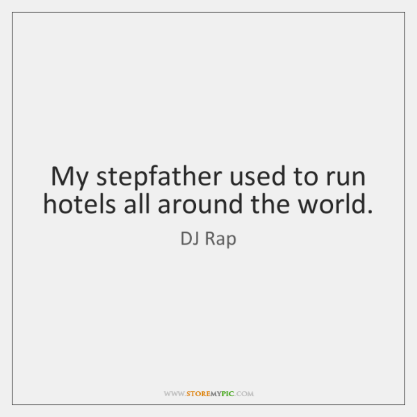 My stepfather used to run hotels all around the world.
