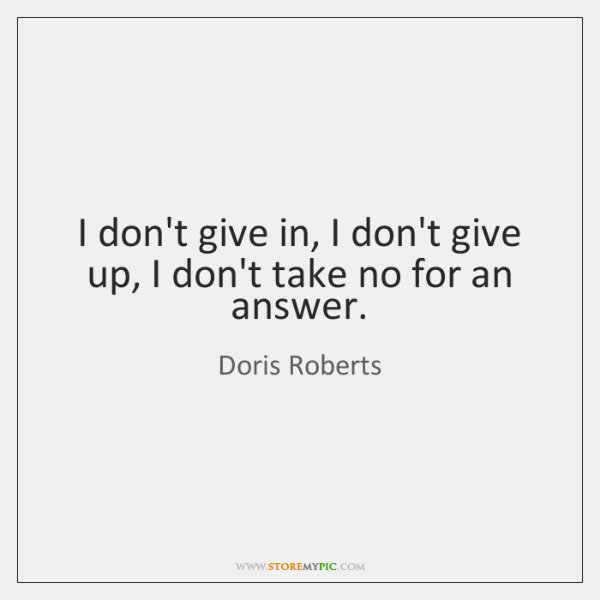 I don't give in, I don't give up, I don't take no ...
