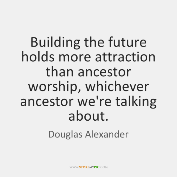 Building the future holds more attraction than ancestor worship, whichever ancestor we're ...