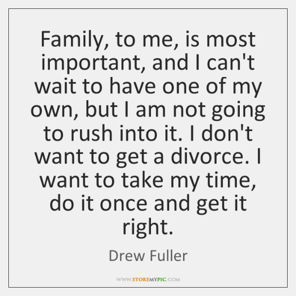 Family, to me, is most important, and I can't wait to have ...