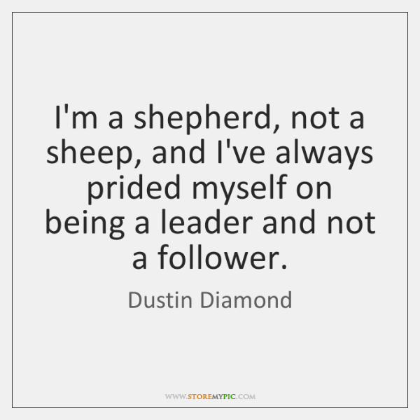 I'm a shepherd, not a sheep, and I've always prided myself on ...