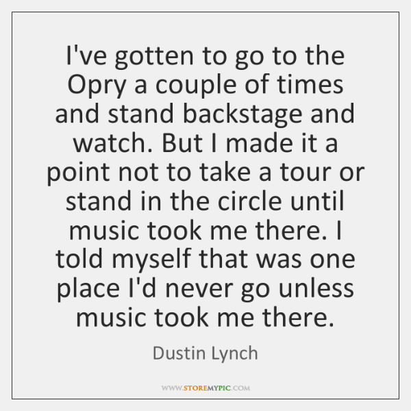 I've gotten to go to the Opry a couple of times and ...