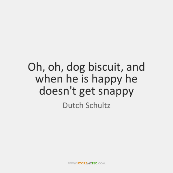 Oh, oh, dog biscuit, and when he is happy he doesn't get ...