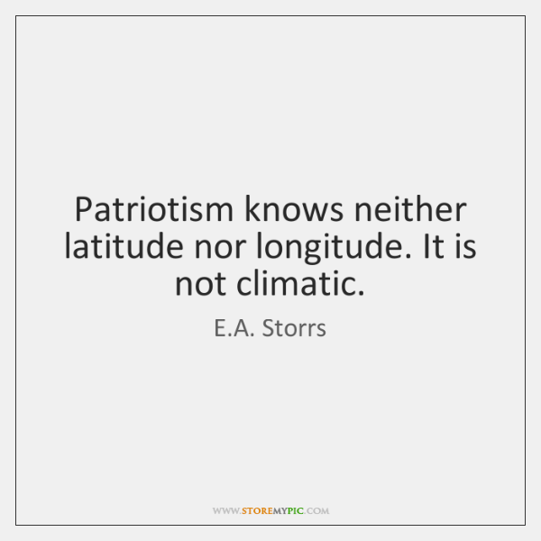 Patriotism knows neither latitude nor longitude. It is not climatic.