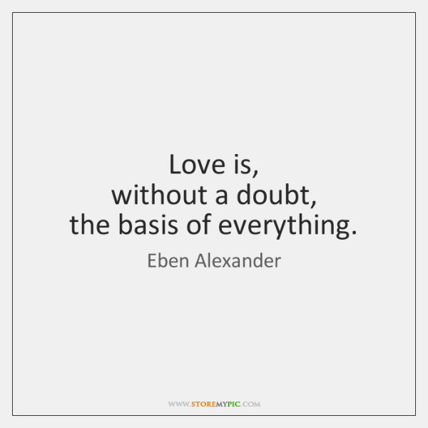 Love is,   without a doubt,   the basis of everything.