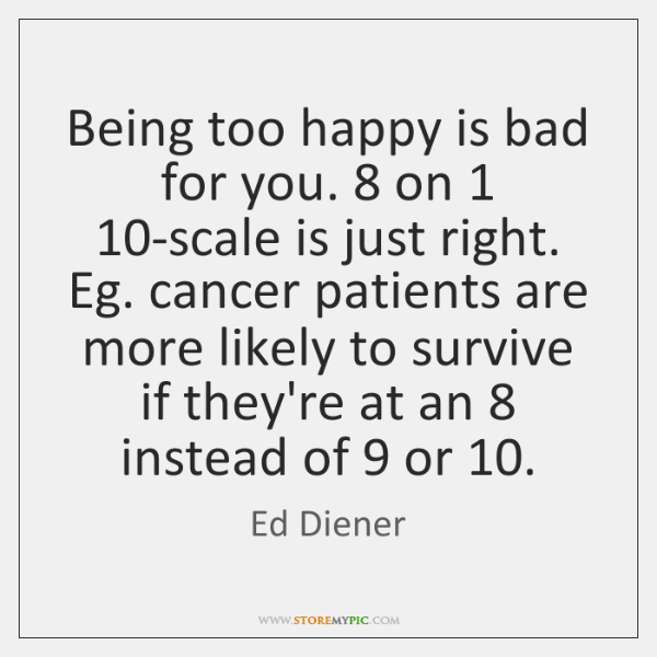 Being too happy is bad for you. 8 on 1 10-scale is just right. ...