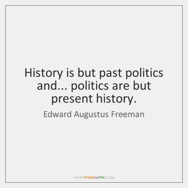 History is but past politics and... politics are but present history.