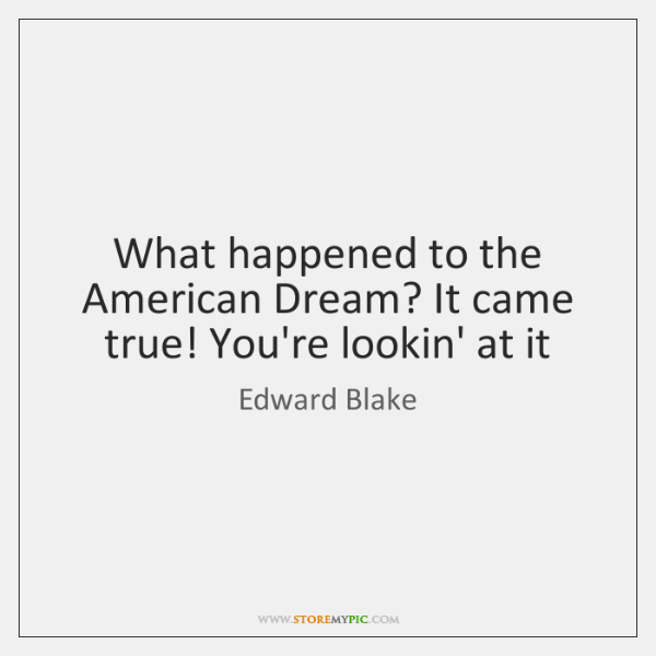 What happened to the American Dream? It came true! You're lookin' at ...