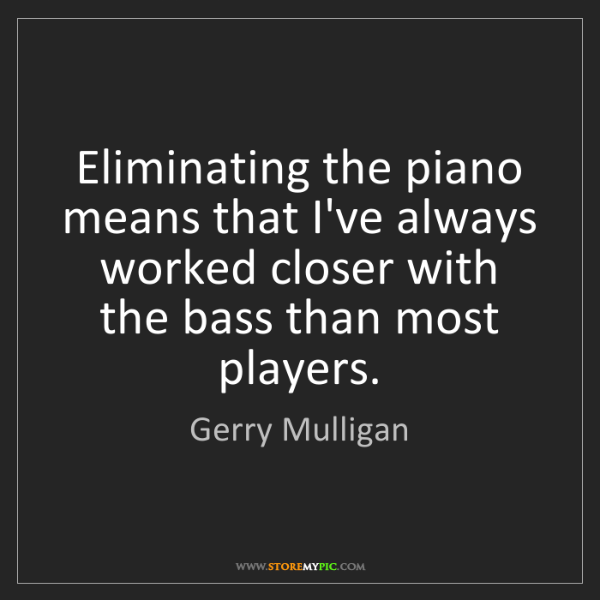 Gerry Mulligan: Eliminating the piano means that I've always worked closer...