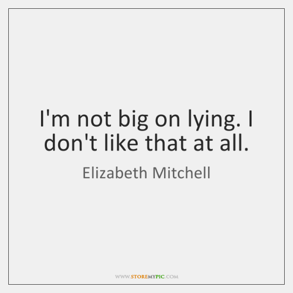 I'm not big on lying. I don't like that at all.